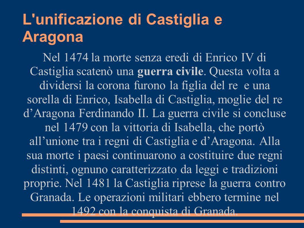 L'unificazione di Castiglia e Aragona Nel 1474 la morte senza eredi di Enrico IV di Castiglia scatenò una guerra civile. Questa volta a dividersi la c