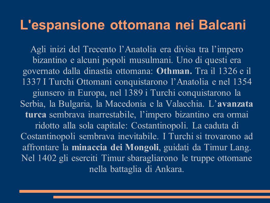 L'espansione ottomana nei Balcani Agli inizi del Trecento lAnatolia era divisa tra limpero bizantino e alcuni popoli musulmani. Uno di questi era gove