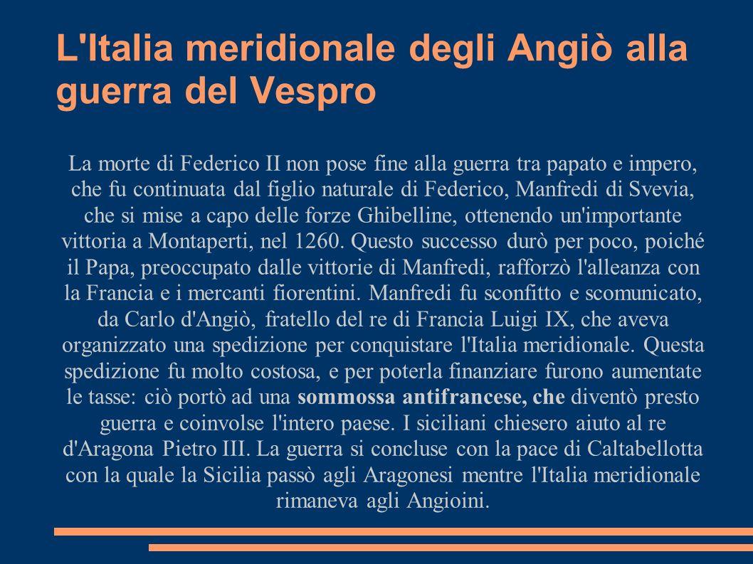 L'Italia meridionale degli Angiò alla guerra del Vespro La morte di Federico II non pose fine alla guerra tra papato e impero, che fu continuata dal f