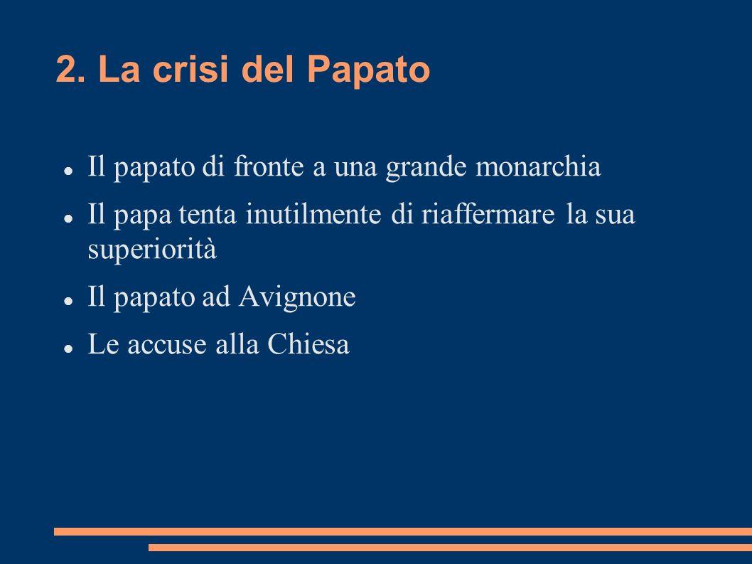 2. La crisi del Papato Il papato di fronte a una grande monarchia Il papa tenta inutilmente di riaffermare la sua superiorità Il papato ad Avignone Le