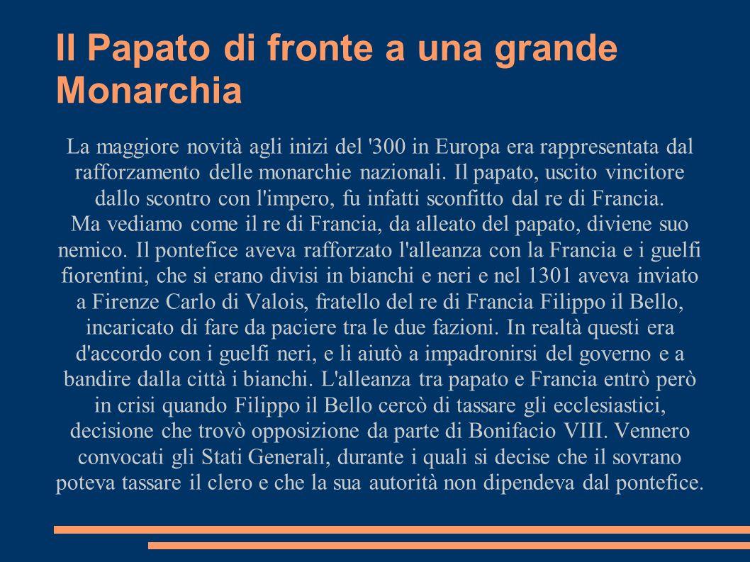 Il Papato di fronte a una grande Monarchia La maggiore novità agli inizi del '300 in Europa era rappresentata dal rafforzamento delle monarchie nazion