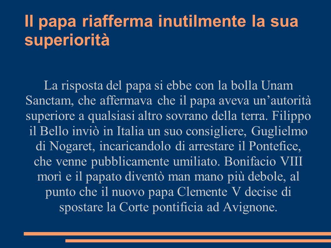 Il papa riafferma inutilmente la sua superiorità La risposta del papa si ebbe con la bolla Unam Sanctam, che affermava che il papa aveva unautorità su