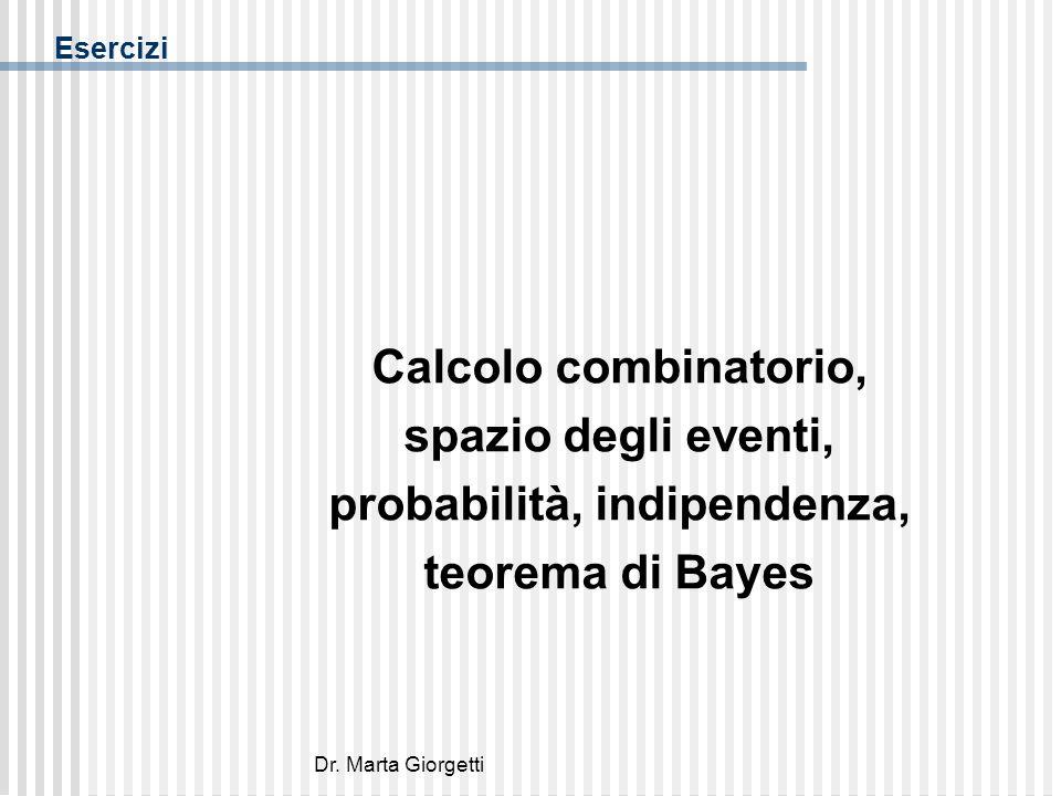 Dr. Marta Giorgetti Esercizi Calcolo combinatorio, spazio degli eventi, probabilità, indipendenza, teorema di Bayes