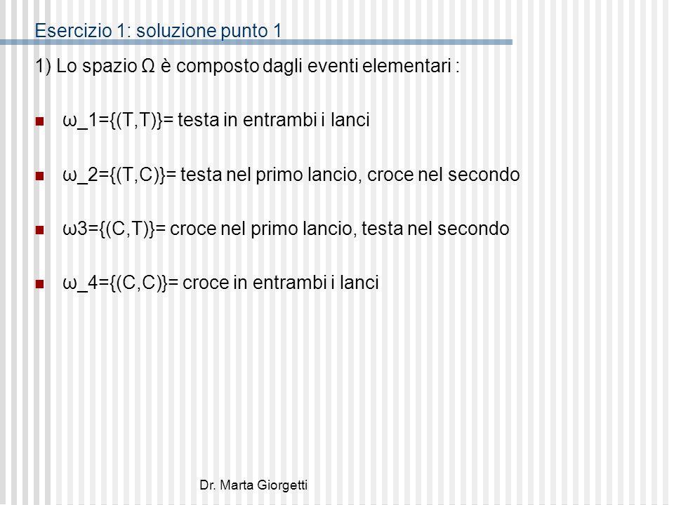 Dr. Marta Giorgetti Esercizio 1: soluzione punto 1 1) Lo spazio Ω è composto dagli eventi elementari : ω_1={(T,T)}= testa in entrambi i lanci ω_2={(T,