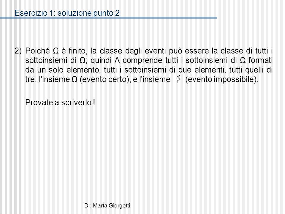 Dr. Marta Giorgetti Esercizio 1: soluzione punto 2 2) Poiché Ω è finito, la classe degli eventi può essere la classe di tutti i sottoinsiemi di Ω; qui