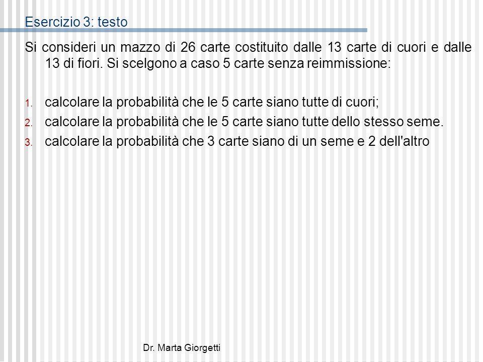 Dr. Marta Giorgetti Esercizio 3: testo Si consideri un mazzo di 26 carte costituito dalle 13 carte di cuori e dalle 13 di fiori. Si scelgono a caso 5