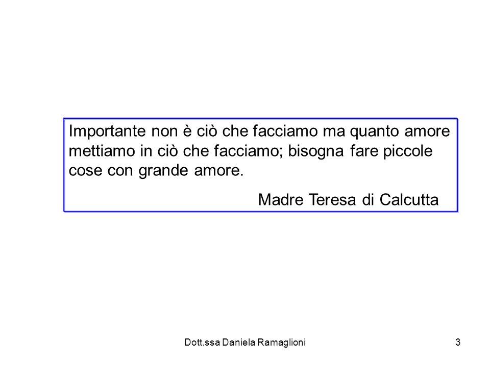 Dott.ssa Daniela Ramaglioni3 Importante non è ciò che facciamo ma quanto amore mettiamo in ciò che facciamo; bisogna fare piccole cose con grande amor