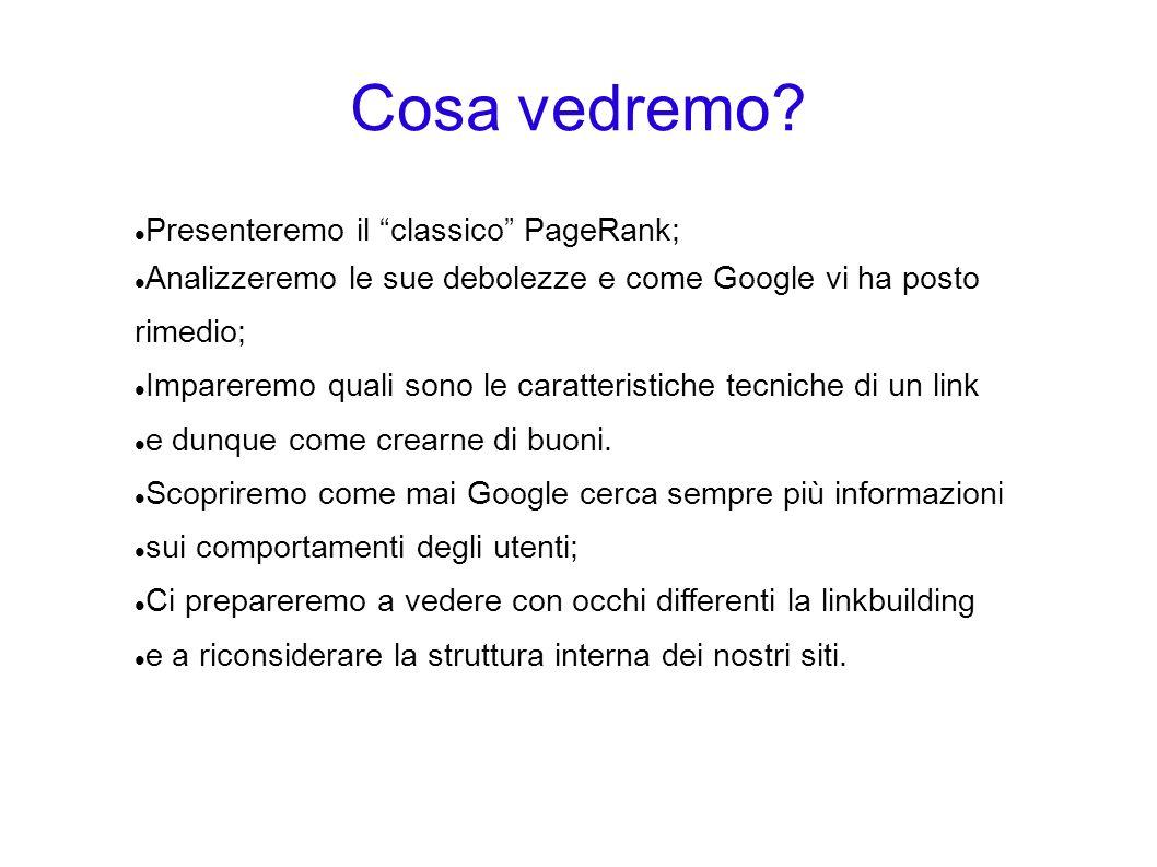 Cosa vedremo? Presenteremo il classico PageRank; Analizzeremo le sue debolezze e come Google vi ha posto rimedio; Impareremo quali sono le caratterist