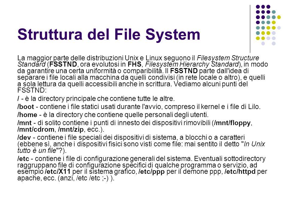 Struttura del File System La maggior parte delle distribuzioni Unix e Linux seguono il Filesystem Structure Standard (FSSTND, ora evolutosi in FHS, Fi