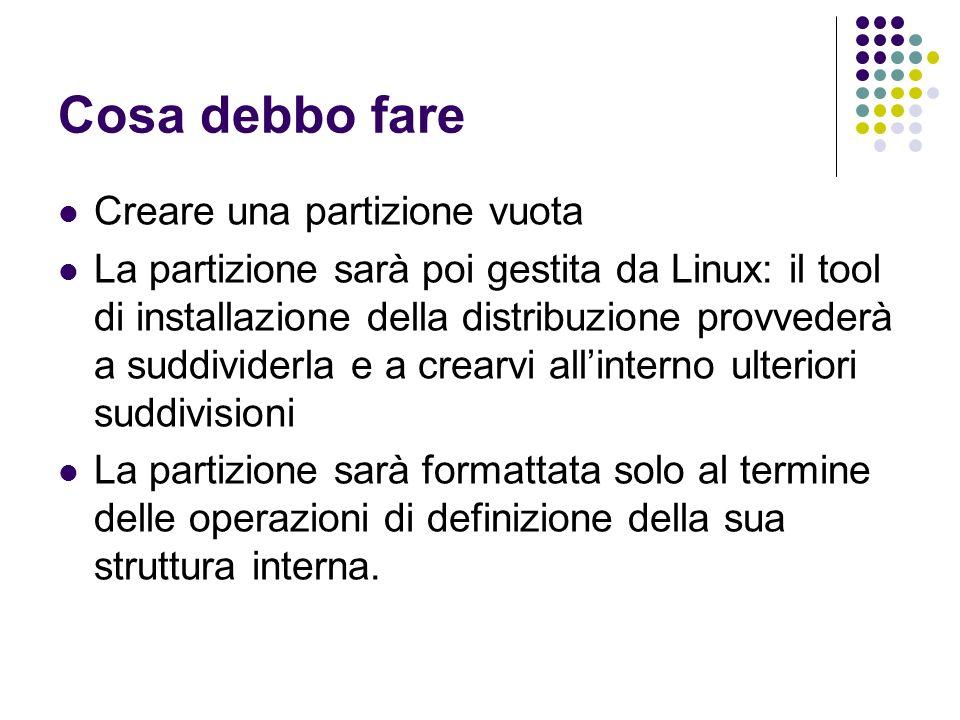 Cosa debbo fare Creare una partizione vuota La partizione sarà poi gestita da Linux: il tool di installazione della distribuzione provvederà a suddivi