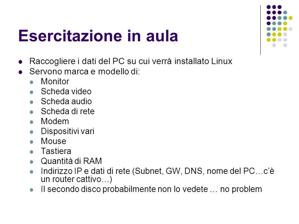 Esercitazione in aula Raccogliere i dati del PC su cui verrà installato Linux Servono marca e modello di: Monitor Scheda video Scheda audio Scheda di