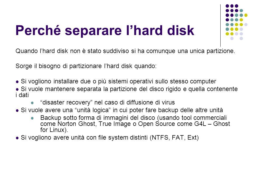 Perché separare lhard disk Quando lhard disk non è stato suddiviso si ha comunque una unica partizione. Sorge il bisogno di partizionare lhard disk qu