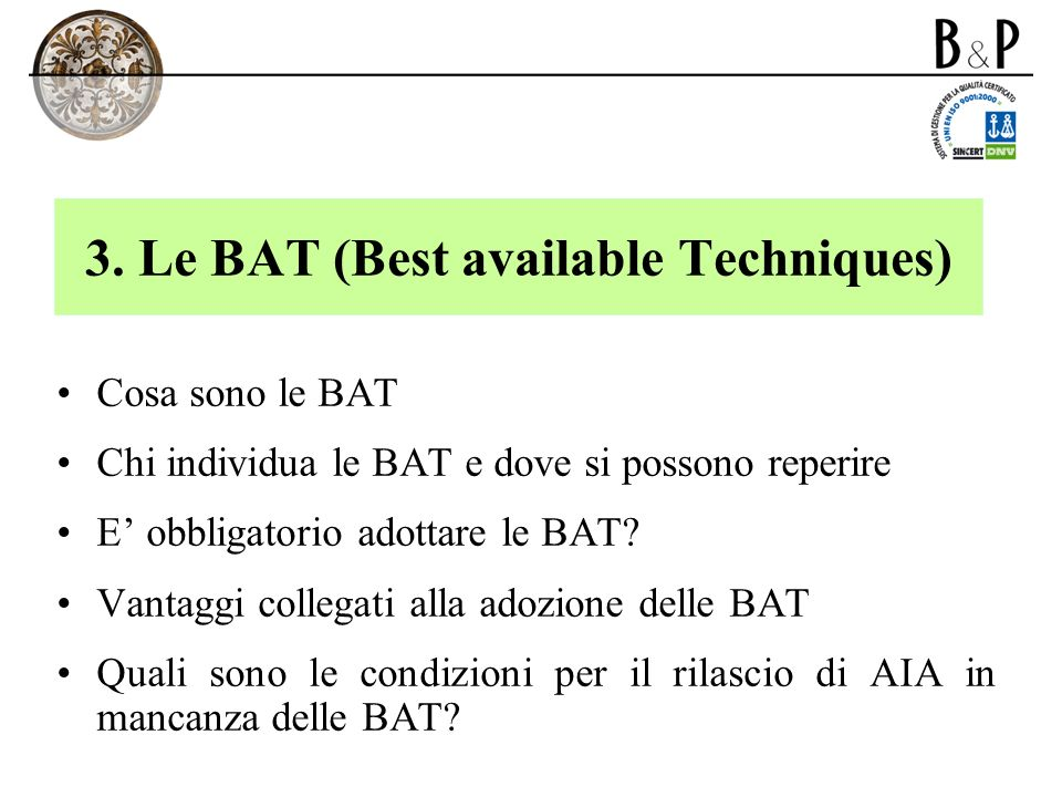 3. Le BAT (Best available Techniques) Cosa sono le BAT Chi individua le BAT e dove si possono reperire E obbligatorio adottare le BAT? Vantaggi colleg