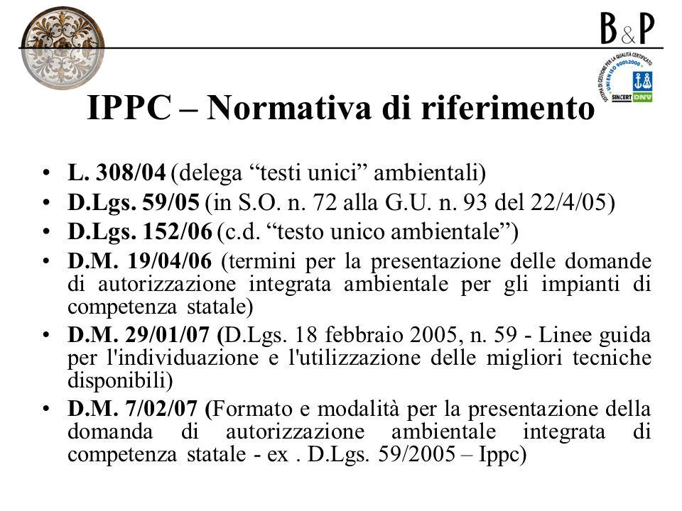 IPPC – Normativa di riferimento L. 308/04 (delega testi unici ambientali) D.Lgs. 59/05 (in S.O. n. 72 alla G.U. n. 93 del 22/4/05) D.Lgs. 152/06 (c.d.