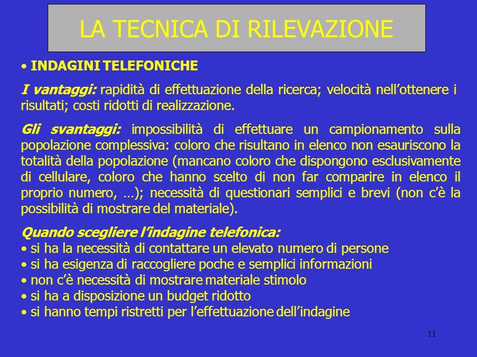 11 LA TECNICA DI RILEVAZIONE INDAGINI TELEFONICHE I vantaggi: rapidità di effettuazione della ricerca; velocità nellottenere i risultati; costi ridott