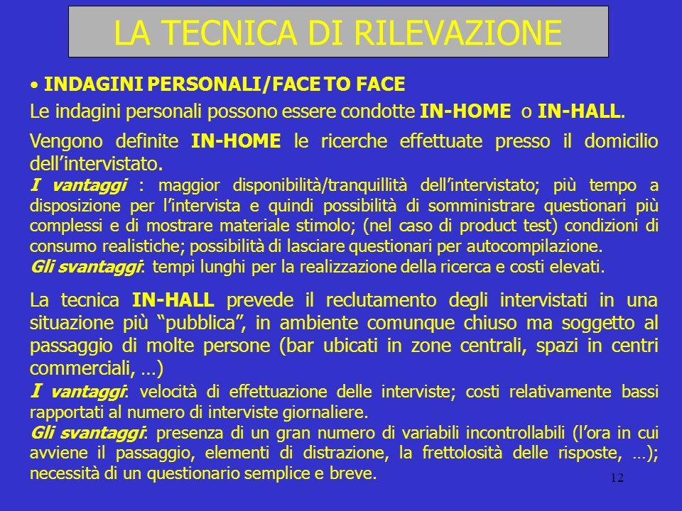 12 LA TECNICA DI RILEVAZIONE INDAGINI PERSONALI/FACE TO FACE Le indagini personali possono essere condotte IN-HOME o IN-HALL. Vengono definite IN-HOME