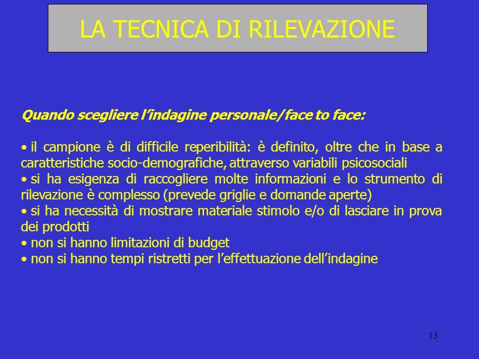 13 LA TECNICA DI RILEVAZIONE Quando scegliere lindagine personale/face to face: il campione è di difficile reperibilità: è definito, oltre che in base