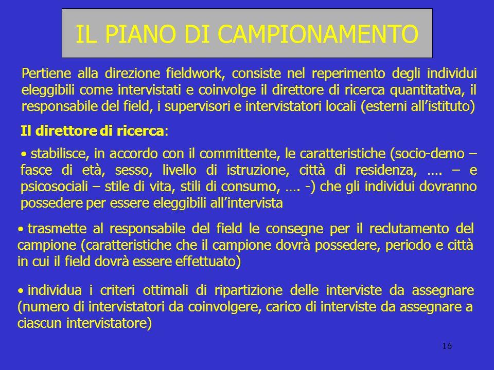 16 IL PIANO DI CAMPIONAMENTO Pertiene alla direzione fieldwork, consiste nel reperimento degli individui eleggibili come intervistati e coinvolge il d