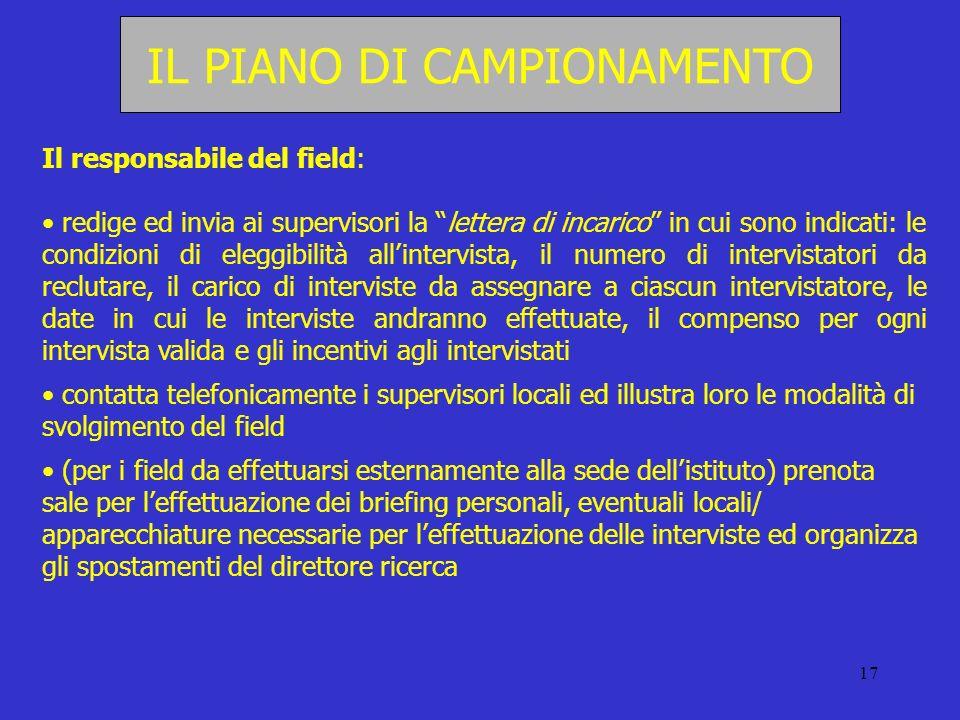 17 IL PIANO DI CAMPIONAMENTO Il responsabile del field: redige ed invia ai supervisori la lettera di incarico in cui sono indicati: le condizioni di e