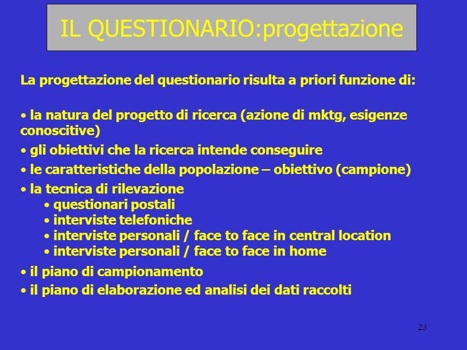 23 IL QUESTIONARIO:progettazione La progettazione del questionario risulta a priori funzione di: la natura del progetto di ricerca (azione di mktg, es