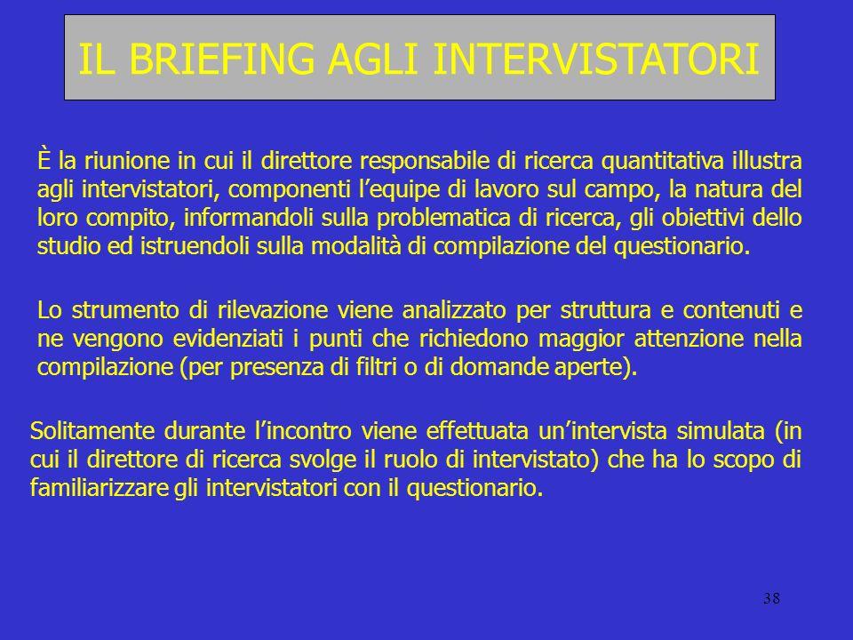 38 IL BRIEFING AGLI INTERVISTATORI È la riunione in cui il direttore responsabile di ricerca quantitativa illustra agli intervistatori, componenti leq