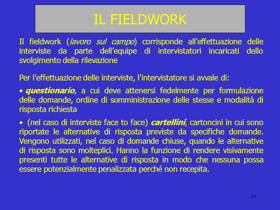 39 IL FIELDWORK Il fieldwork (lavoro sul campo) corrisponde alleffettuazione delle interviste da parte dellequipe di intervistatori incaricati dello s