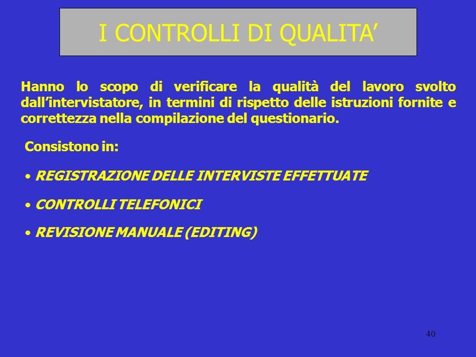 40 I CONTROLLI DI QUALITA Hanno lo scopo di verificare la qualità del lavoro svolto dallintervistatore, in termini di rispetto delle istruzioni fornit