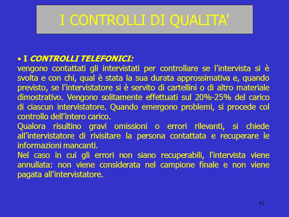42 I CONTROLLI DI QUALITA I CONTROLLI TELEFONICI: vengono contattati gli intervistati per controllare se lintervista si è svolta e con chi, qual è sta