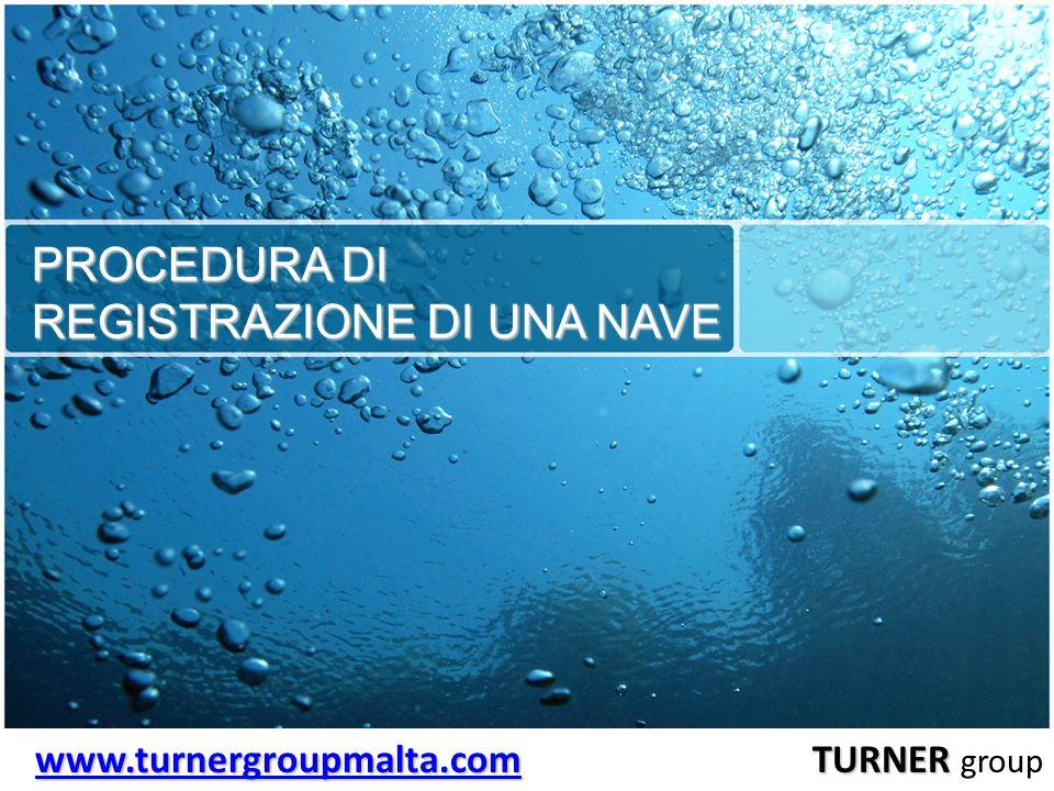 PROCEDURA DI REGISTRAZIONE DI UNA NAVE www.turnergroupmalta.comwww.turnergroupmalta.com TURNER www.turnergroupmalta.com TURNER group www.turnergroupma