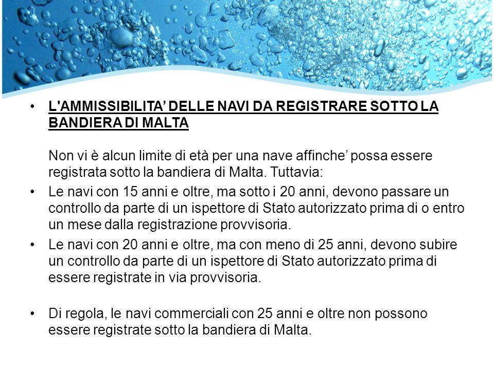 L'AMMISSIBILITA DELLE NAVI DA REGISTRARE SOTTO LA BANDIERA DI MALTA Non vi è alcun limite di età per una nave affinche possa essere registrata sotto l