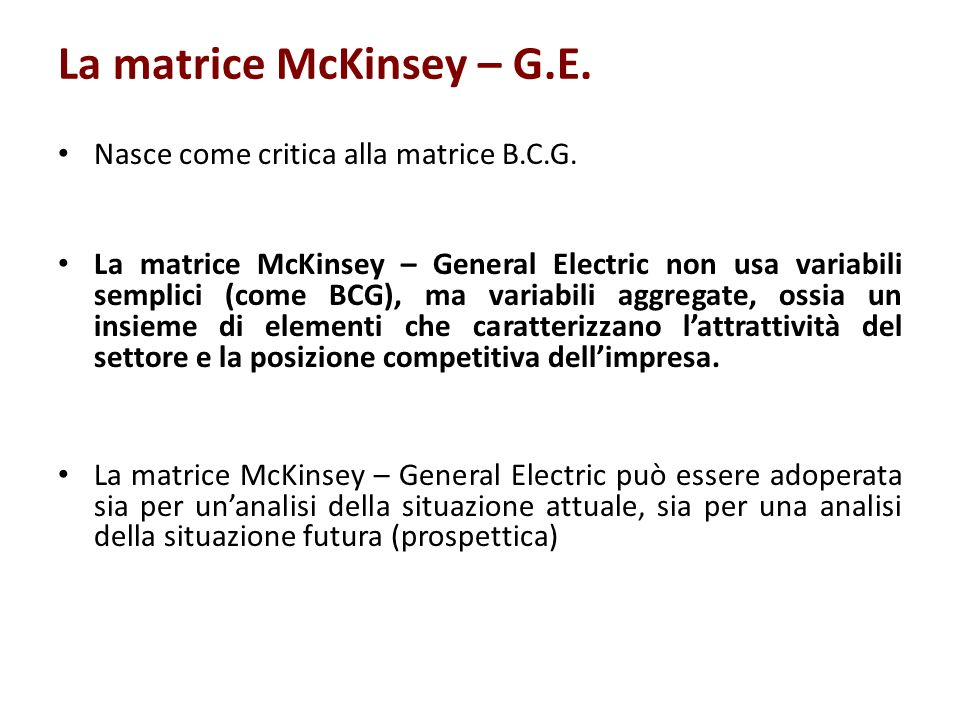 Capacità competitiva del business Grado di attrattività del settore La matrice McKinsey - G.E: le strategie Elevato Medio Basso Basso Medio Elevato Investiment o e crescita Crescita selettiva Selettività Crescita selettiva Selettività Mietitura / abbandono Selettività Mietitura / abbandono Mietitura / abbandono