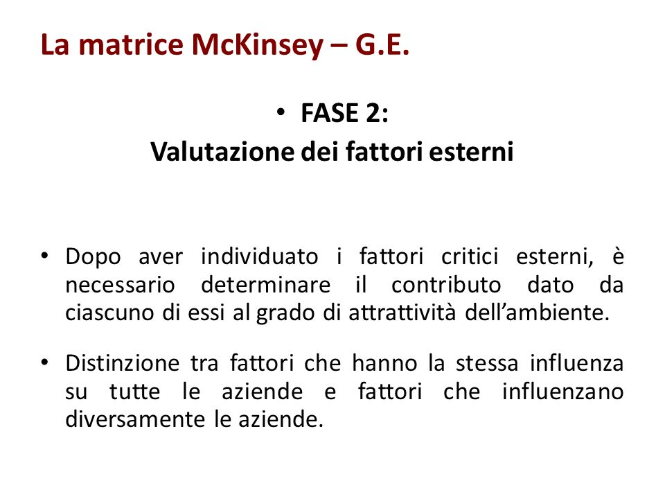 La matrice McKinsey – G.E. FASE 2: Valutazione dei fattori esterni Dopo aver individuato i fattori critici esterni, è necessario determinare il contri