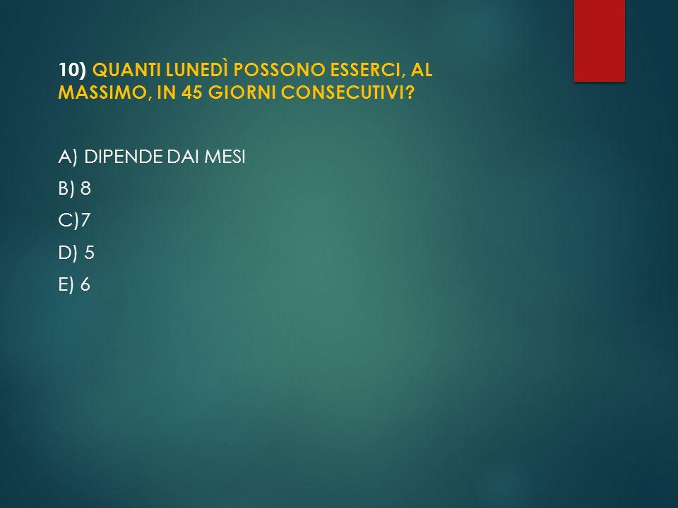 10) QUANTI LUNEDÌ POSSONO ESSERCI, AL MASSIMO, IN 45 GIORNI CONSECUTIVI? A) DIPENDE DAI MESI B) 8 C)7 D) 5 E) 6