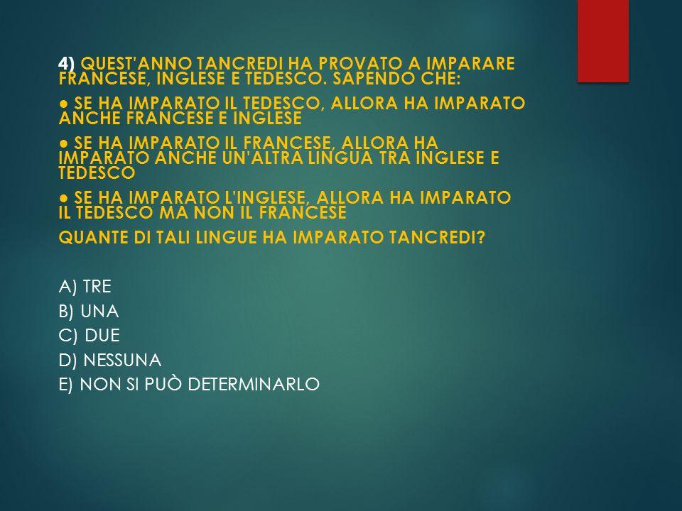 4) QUEST'ANNO TANCREDI HA PROVATO A IMPARARE FRANCESE, INGLESE E TEDESCO. SAPENDO CHE: SE HA IMPARATO IL TEDESCO, ALLORA HA IMPARATO ANCHE FRANCESE E