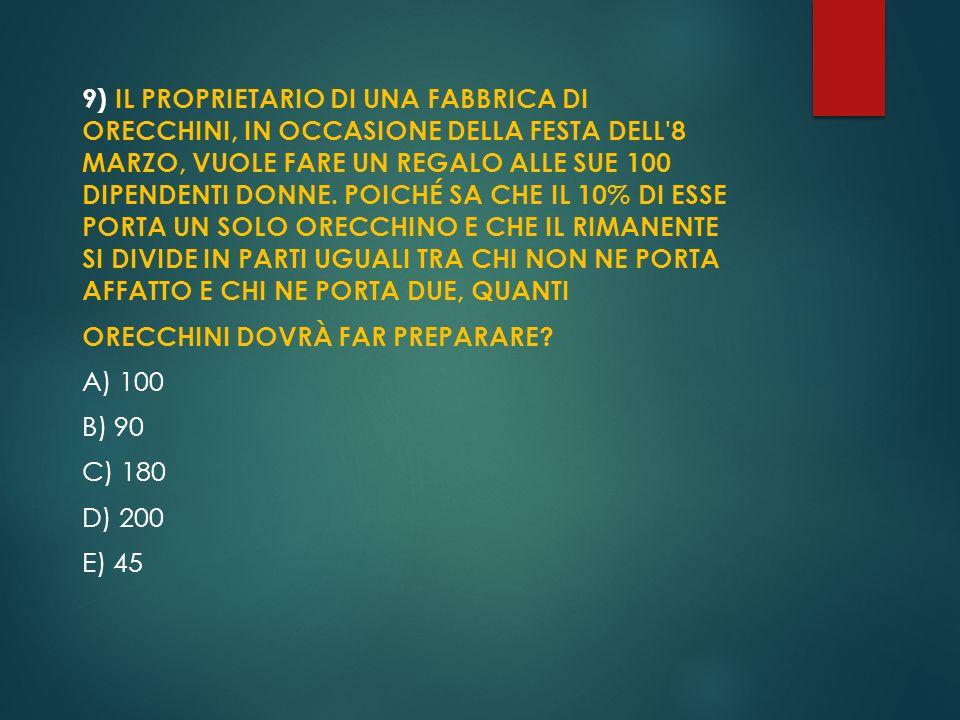 9) IL PROPRIETARIO DI UNA FABBRICA DI ORECCHINI, IN OCCASIONE DELLA FESTA DELL'8 MARZO, VUOLE FARE UN REGALO ALLE SUE 100 DIPENDENTI DONNE. POICHÉ SA