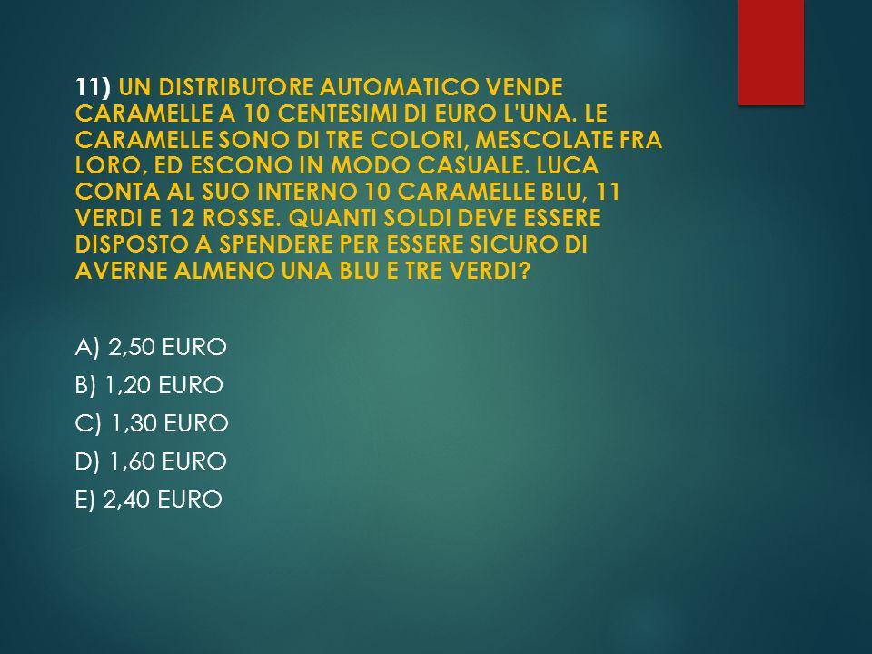 11) UN DISTRIBUTORE AUTOMATICO VENDE CARAMELLE A 10 CENTESIMI DI EURO L'UNA. LE CARAMELLE SONO DI TRE COLORI, MESCOLATE FRA LORO, ED ESCONO IN MODO CA