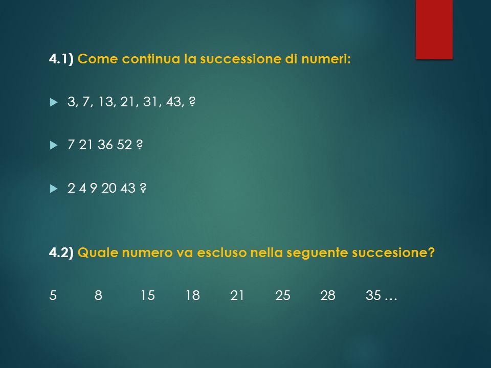 4.1) Come continua la successione di numeri: 3, 7, 13, 21, 31, 43, ? 7 21 36 52 ? 2 4 9 20 43 ? 4.2) Quale numero va escluso nella seguente succesione