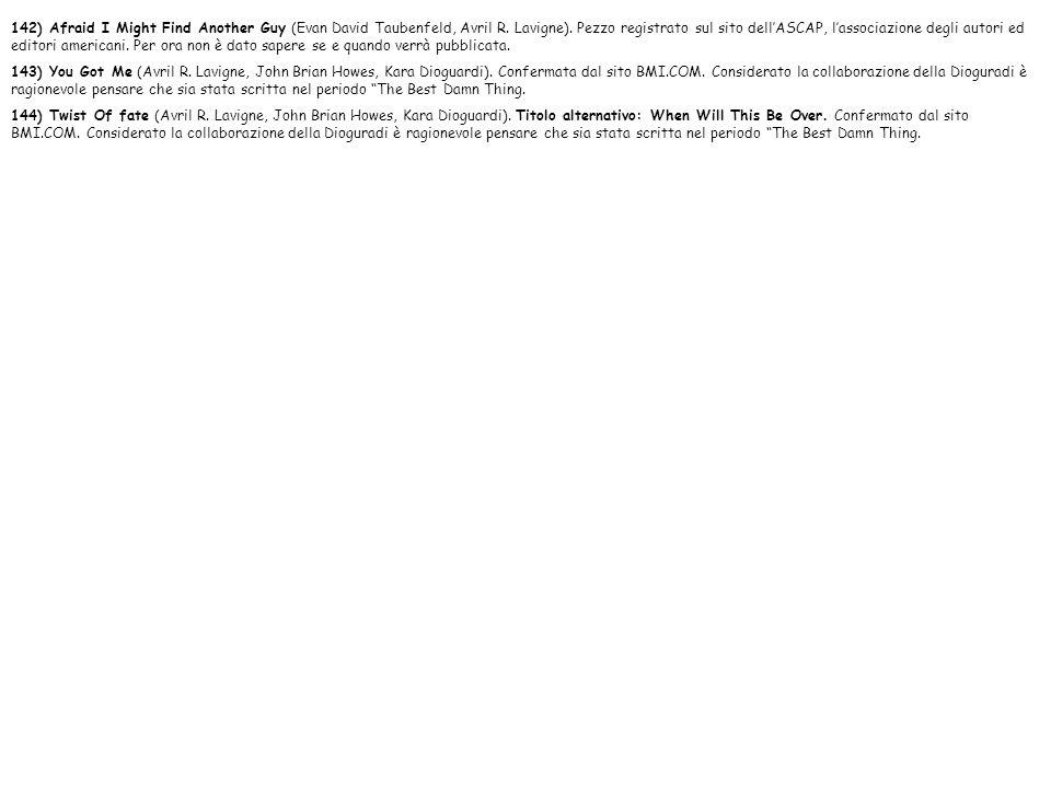 142) Afraid I Might Find Another Guy (Evan David Taubenfeld, Avril R. Lavigne). Pezzo registrato sul sito dellASCAP, lassociazione degli autori ed edi