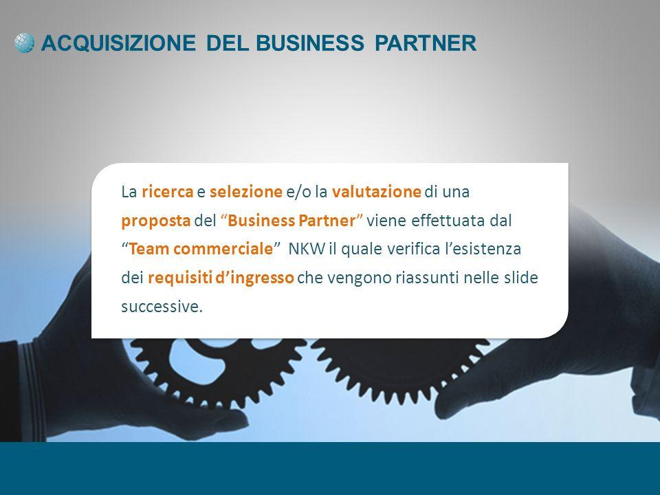 ACQUISIZIONE DEL BUSINESS PARTNER La ricerca e selezione e/o la valutazione di una proposta del Business Partner viene effettuata dalTeam commerciale NKW il quale verifica lesistenza dei requisiti dingresso che vengono riassunti nelle slide successive.