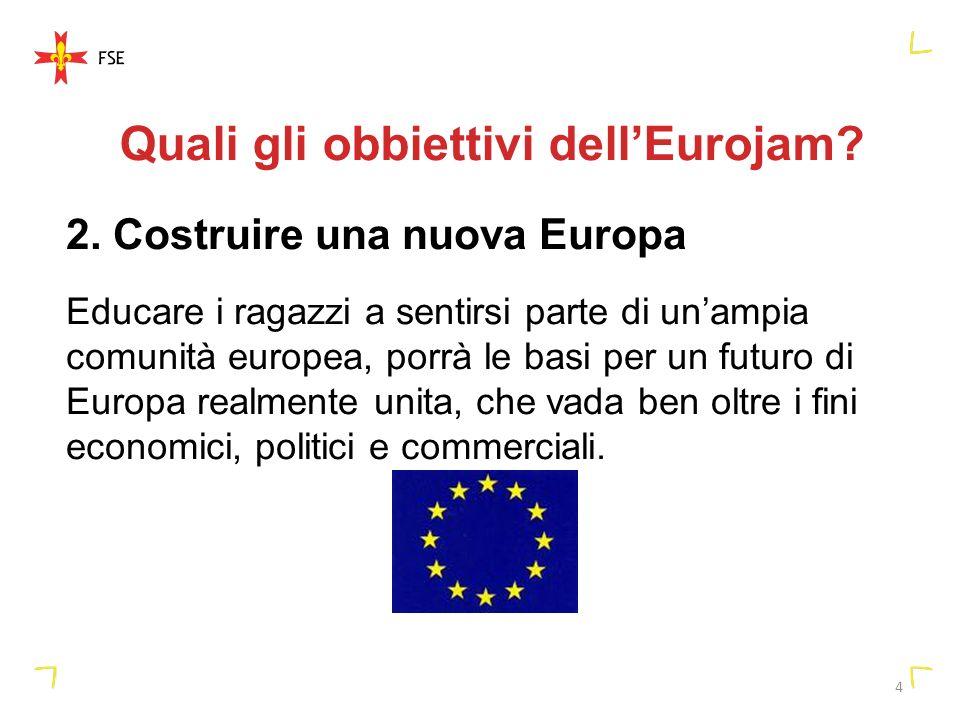 4 Quali gli obbiettivi dellEurojam? 2. Costruire una nuova Europa Educare i ragazzi a sentirsi parte di unampia comunità europea, porrà le basi per un