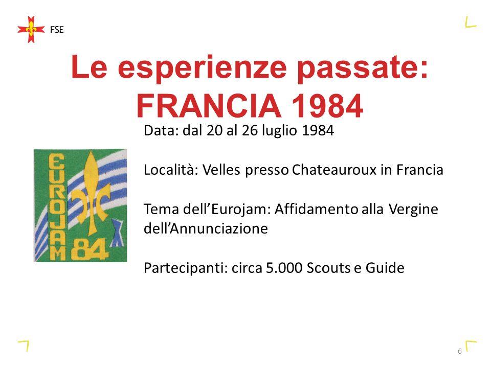 6 Le esperienze passate: FRANCIA 1984 Data: dal 20 al 26 luglio 1984 Località: Velles presso Chateauroux in Francia Tema dellEurojam: Affidamento alla Vergine dellAnnunciazione Partecipanti: circa 5.000 Scouts e Guide