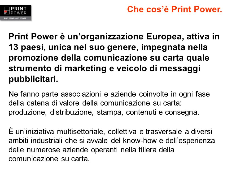 Print Power è unorganizzazione Europea, attiva in 13 paesi, unica nel suo genere, impegnata nella promozione della comunicazione su carta quale strume
