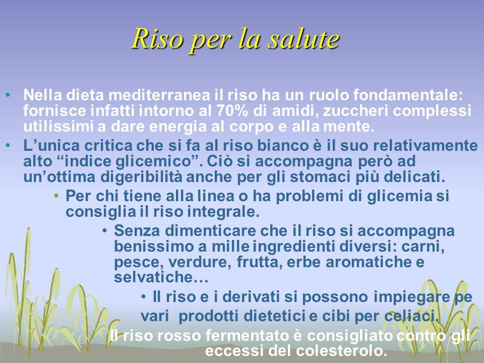 Riso per la salute Nella dieta mediterranea il riso ha un ruolo fondamentale: fornisce infatti intorno al 70% di amidi, zuccheri complessi utilissimi