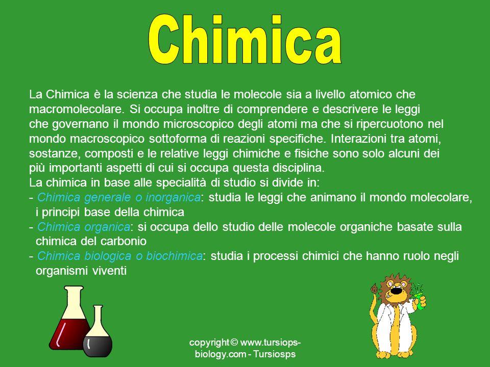 copyright © www.tursiops- biology.com - Tursiosps La Chimica è la scienza che studia le molecole sia a livello atomico che macromolecolare. Si occupa