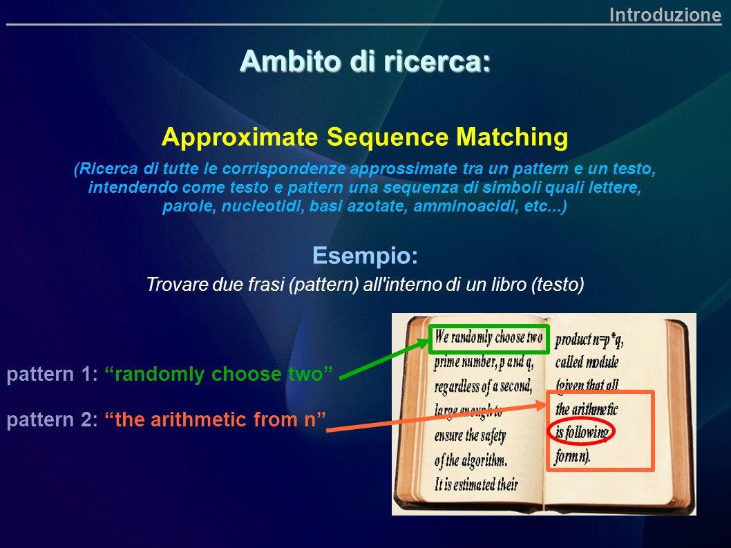 Introduzione Ambito di ricerca: Approximate Sequence Matching (Ricerca di tutte le corrispondenze approssimate tra un pattern e un testo, intendendo c