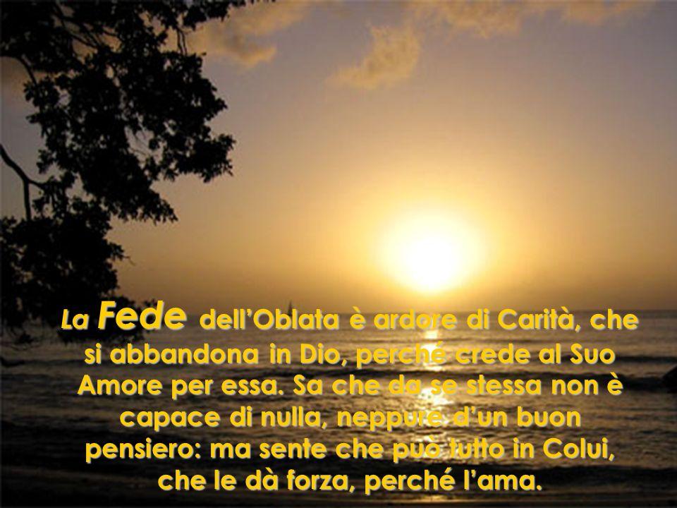 La Fede dellOblata è ardore di Carità, che si abbandona in Dio, perché crede al Suo Amore per essa. Sa che da se stessa non è capace di nulla, neppure