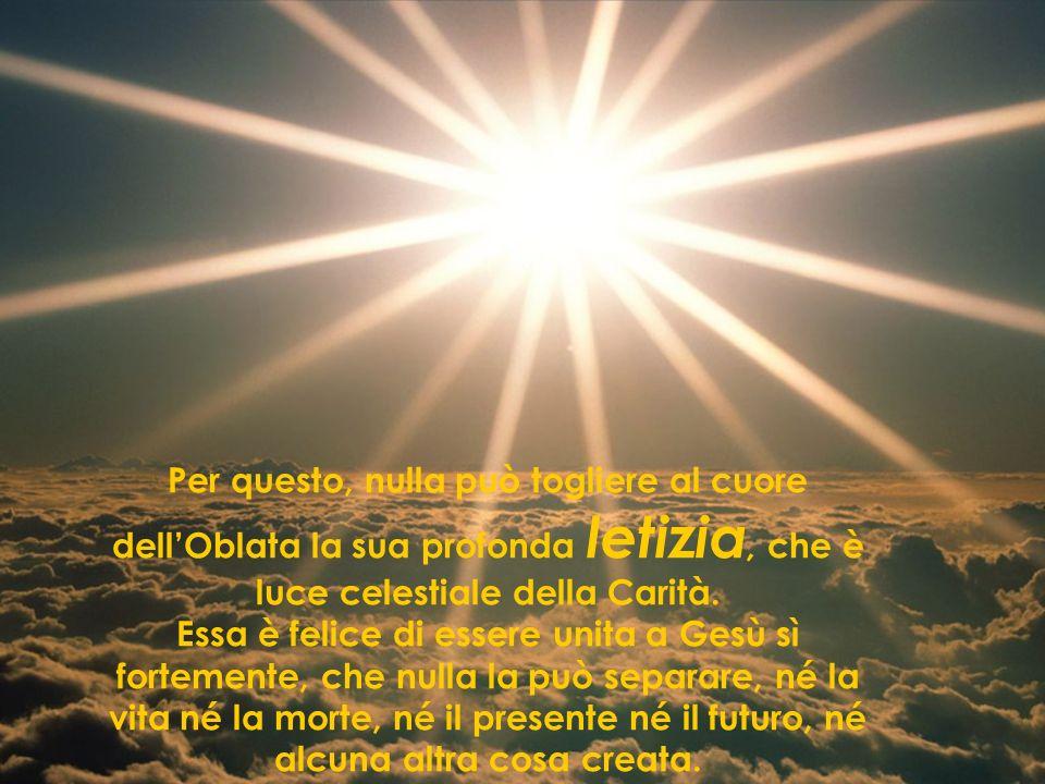Per questo, nulla può togliere al cuore dellOblata la sua profonda letizia, che è luce celestiale della Carità. Essa è felice di essere unita a Gesù s