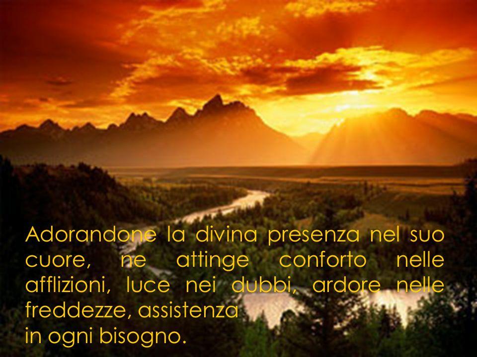 Adorandone la divina presenza nel suo cuore, ne attinge conforto nelle afflizioni, luce nei dubbi, ardore nelle freddezze, assistenza in ogni bisogno.