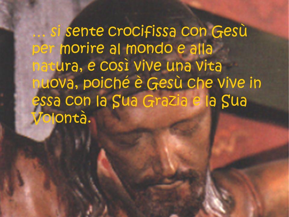 … si sente crocifissa con Gesù per morire al mondo e alla natura, e così vive una vita nuova, poiché è Gesù che vive in essa con la Sua Grazia e la Su