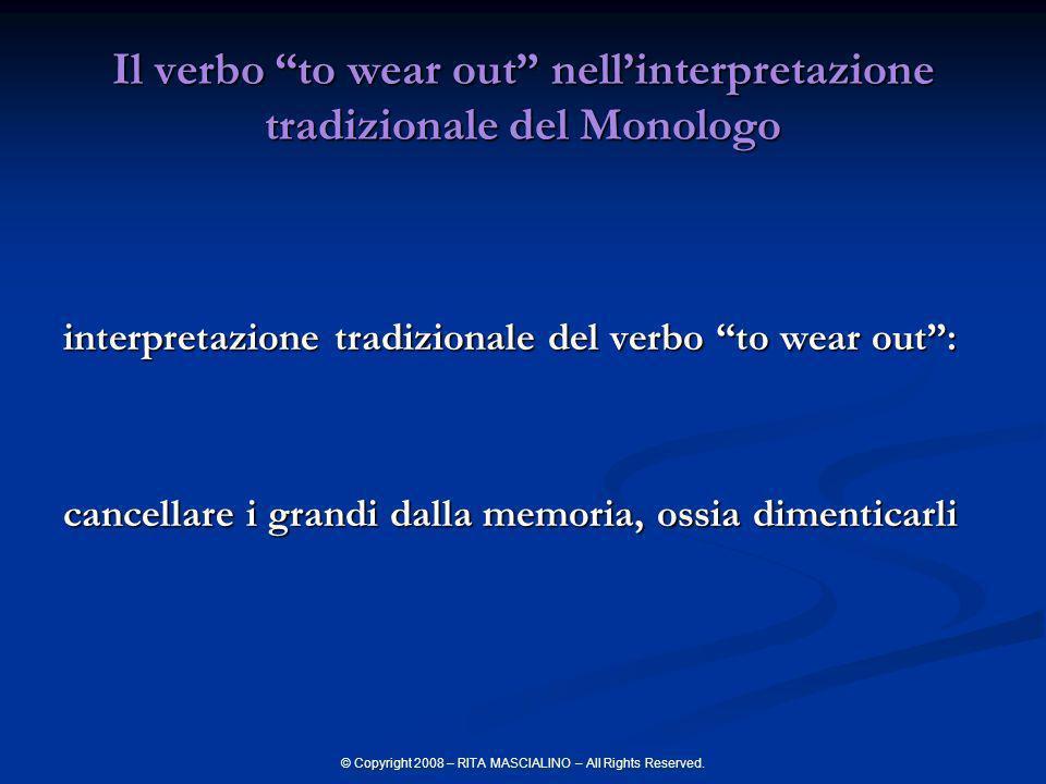 © Copyright 2008 – RITA MASCIALINO – All Rights Reserved. Il verbo to wear out nellinterpretazione tradizionale del Monologo interpretazione tradizion